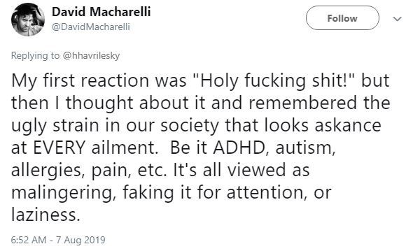 "ask polly - Text - David Macharelli Follow @DavidMacharelli Replying to @hhavrilesky My first reaction was ""Holy fucking shit!"" but then I thought about it and remembered the ugly strain in our society that looks askance at EVERY ailment. Be it ADHD, autism, allergies, pain, etc. It's all viewed as malingering, faking it for attention, or laziness 6:52 AM -7 Aug 2019"
