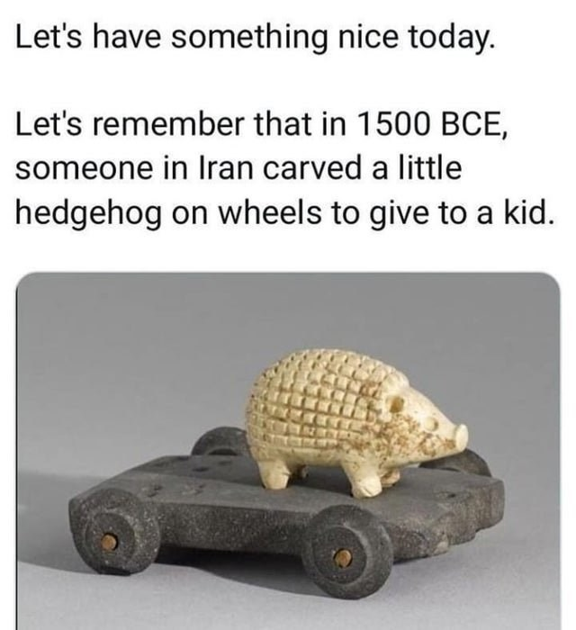 Wholesome animal meme - Tortoise - Let's have something nice today. Let's remember that in 1500 BCE, someone in Iran carved a little hedgehog on wheels to give to a kid.