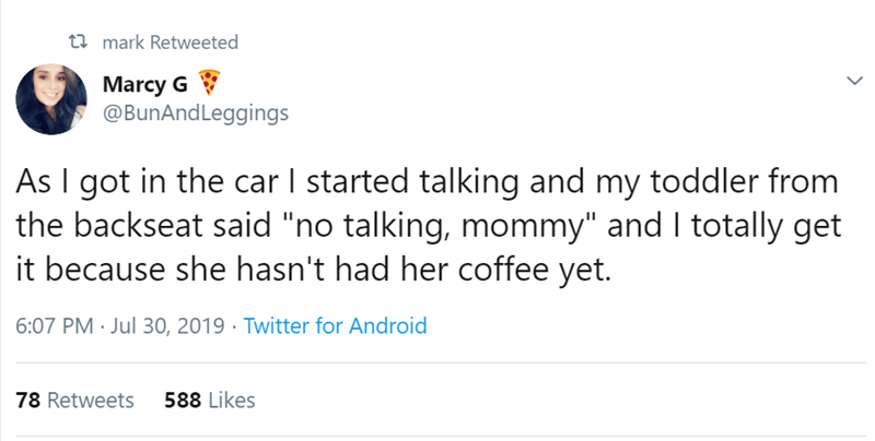 """Text - t mark Retweeted Marcy G @BunAndLeggings As I got in the car I started talking and my toddler from the backseat said """"no talking, mommy"""" and I totally get it because she hasn't had her coffee yet. 6:07 PM Jul 30, 2019 Twitter for Android 78 Retweets 588 Likes"""