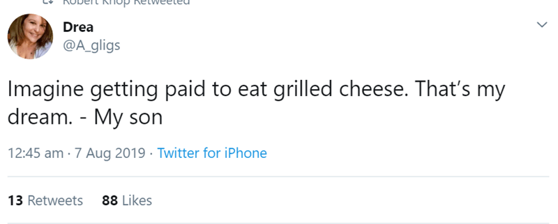Text - Drea @A gligs Imagine getting paid to eat grilled cheese. That's my dream. - My son 12:45 am 7 Aug 2019 Twitter for iPhone 88 Likes 13 Retweets