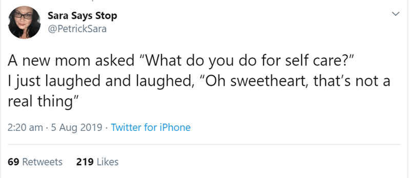 """Text - Sara Says Stop @PetrickSara A new mom asked """"What do you do for self care?"""" I just laughed and laughed, """"Oh sweetheart, that's not real thing"""" 2:20 am 5 Aug 2019 Twitter for iPhone 219 Likes 69 Retweets"""