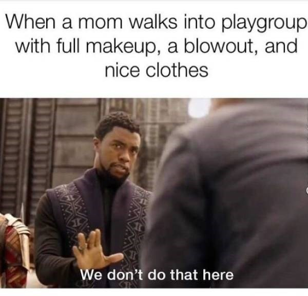 Text - When a mom walks into playgroup with full makeup, a blowout, and nice clothes 1 We don't do that here WA