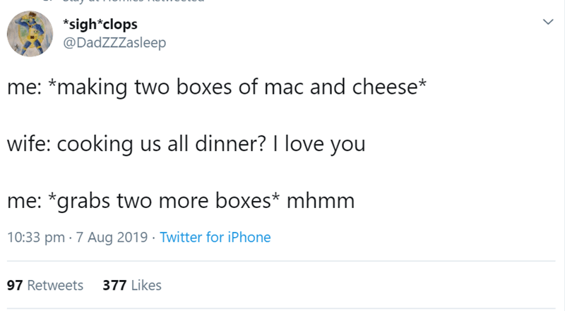 Text - *sigh*clops @DadZZZasleep me: *making two boxes of mac and cheese* wife: cooking us all dinner? I love you me: *grabs two more boxes* mhmm 10:33 pm 7 Aug 2019 Twitter for iPhone 377 Likes 97 Retweets