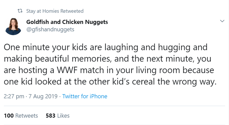 Text - t Stay at Homies Retweeted Goldfish and Chicken Nuggets @gfishandnuggets One minute your kids are laughing and hugging and making beautiful memories, and the next minute, you are hosting a WwF match in your living room because one kid looked at the other kid's cereal the wrong way 2:27 pm 7 Aug 2019 Twitter for iPhone 583 Likes 100 Retweets >