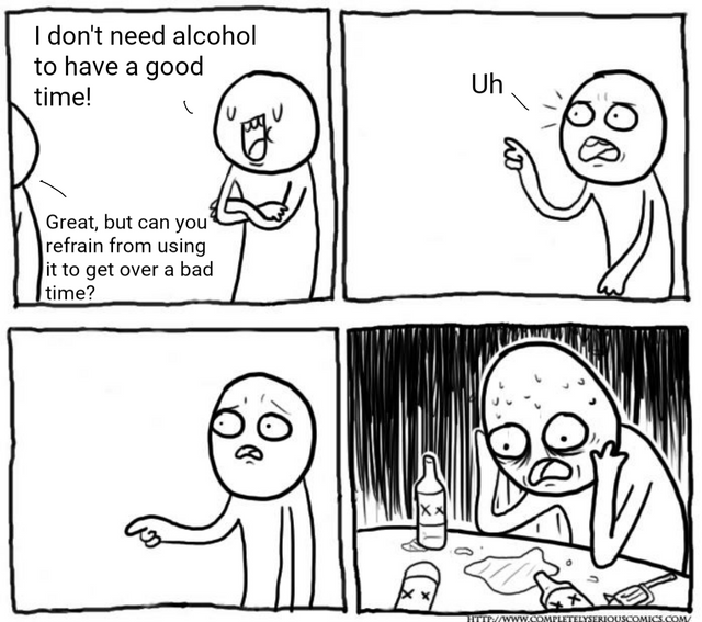 sad comic - Face - I don't need alcohol to have a good Uh time! Great, but can you' refrain from using it to get over a bad time? HTTP//WWw.COMPLETELYSERIOUSCOMICS.COM