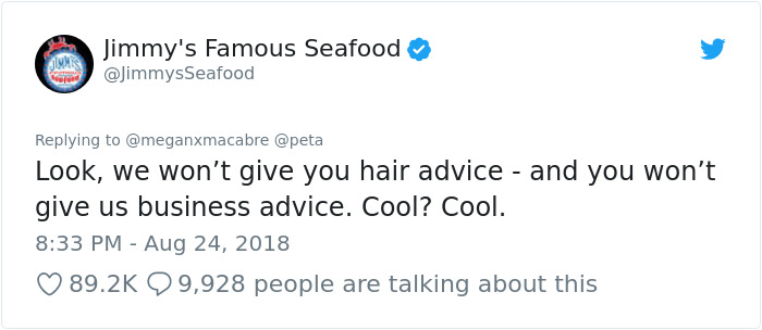 peta - Text - Jimmy's Famous Seafood @JimmysSeafood Replying to @meganxmacabre @peta Look, we won't give you hair advice - and you won't give us business advice. Cool? Cool 8:33 PM Aug 24, 2018 89.2K 9,928 people are talking about this