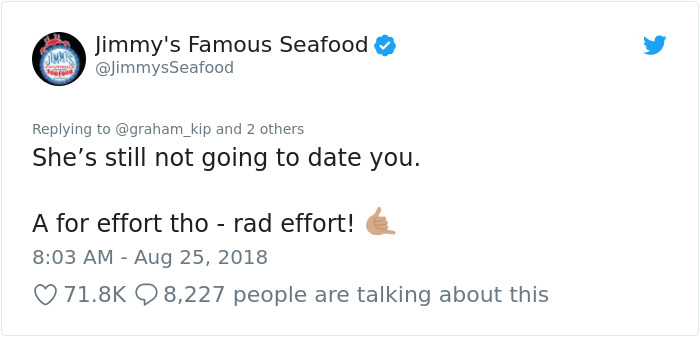 peta - Text - Jimmy's Famous Seafood @JimmysSeafood Replying to @graham_kip and 2 others She's still not going to date you. A for effort tho - rad effort! 8:03 AM Aug 25, 2018 71.8K 8,227 people are talking about this