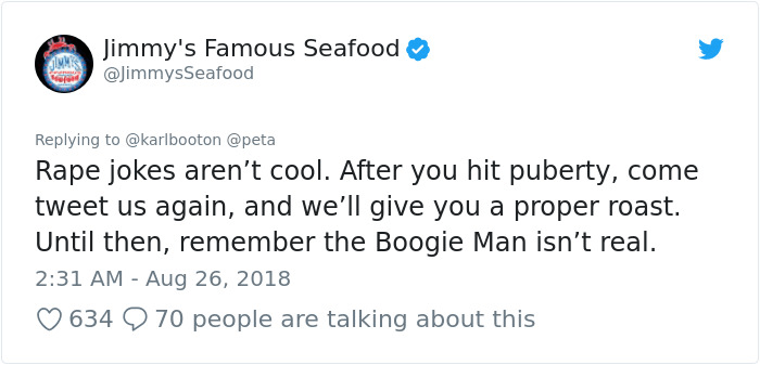 peta - Text - Jimmy's Famous Seafood @JimmysSeafood Replying to @karlbooton @peta Rape jokes aren't cool. After you hit puberty, come tweet us again, and we'll give you a proper roast. Until then, remember the Boogie Man isn't real. 2:31 AM Aug 26, 2018 634 70 people are talking about this