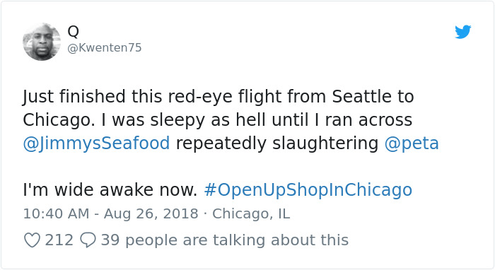 peta - Text - Q @Kwenten75 Just finished this red-eye flight from Seattle to Chicago. I was sleepy as hell until I ran across @JimmysSeafood repeatedly slaughtering @peta I'm wide awake now. #OpenUpShopInChicago 10:40 AM - Aug 26, 2018 Chicago, IL 212 39 people are talking about this