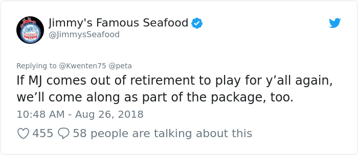 peta - Text - Jimmy's Famous Seafood @JimmysSeafood Replying to @Kwenten 75 @peta If MJ comes out of retirement to play for y'all again, we'll come along as part of the package, too. 10:48 AM - Aug 26, 2018 58 people are talking about this 455