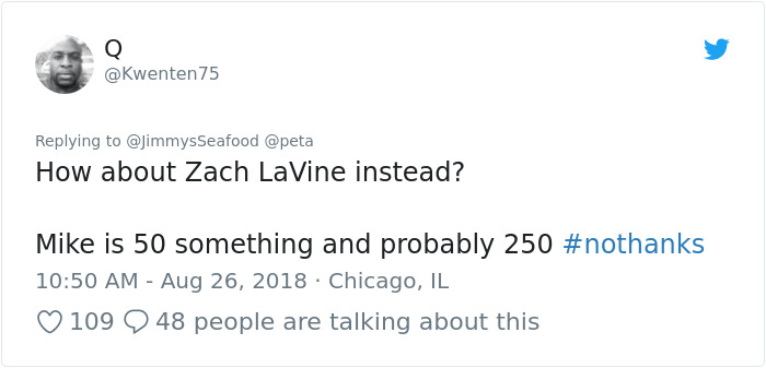 peta - Text - Q @Kwenten75 Replying to @JimmysSeafood @peta How about Zach LaVine instead? Mike is 50 something and probably 250 #nothanks 10:50 AM - Aug 26, 2018 Chicago, IL 109 48 people are talking about this