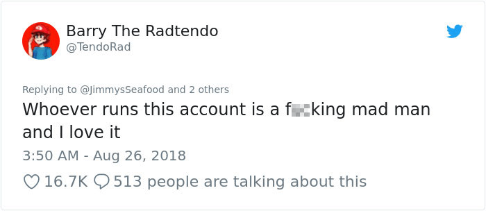 peta - Text - Barry The Radtendo @TendoRad Replying to @JimmysSeafood and 2 others Whoever runs this account is a fking mad man and I love it 3:50 AM Aug 26, 2018 16.7K 513 people are talking about this