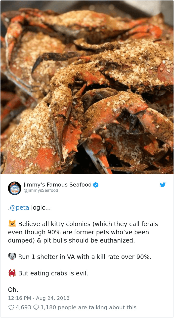 peta - Crab - Jimmy's Famous Seafood @JimmysSeafood .@peta logic... Believe all kitty colonies (which they call ferals even though 90% are former pets who've been dumped) & pit bulls should be euthanized Run 1 shelter in VA with a kill rate over 90% But eating crabs is evil Oh. 12:16 PM Aug 24, 2018 4,693 1,180 people are talking about this