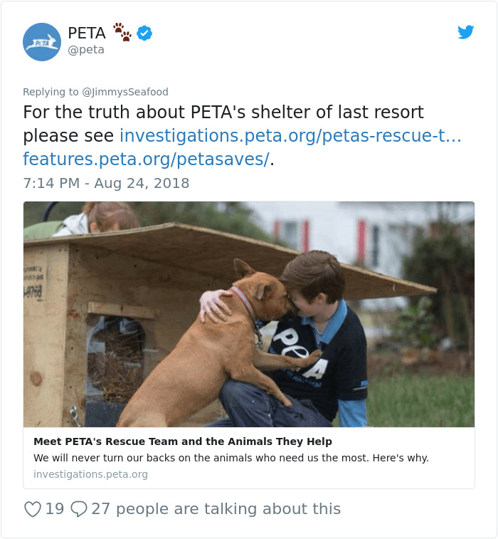 peta - Website - APETA @peta Replying to @JimmysSeafood For the truth about PETA's shelter of last resort please see investigations.peta.org/petas-rescue-t... features.peta.org/petasaves/. 7:14 PM - Aug 24, 2018 9768 Aial Meet PETA's Rescue Team and the Animals They Help We will never turn our backs on the animals who need us the most. Here's why. investigations.peta.org 19 27 people are talking about this Pe
