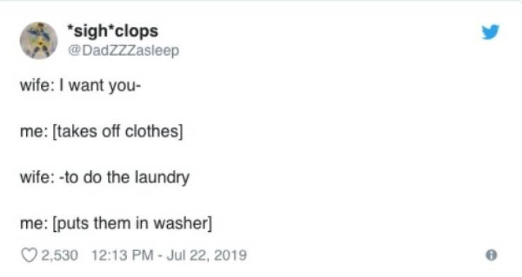 Text - sigh*clops @DadZZZasleep wife: I want you- me: [takes off clothes] wife: -to do the laundry me: [puts them in washer] 2,530 12:13 PM - Jul 22, 2019