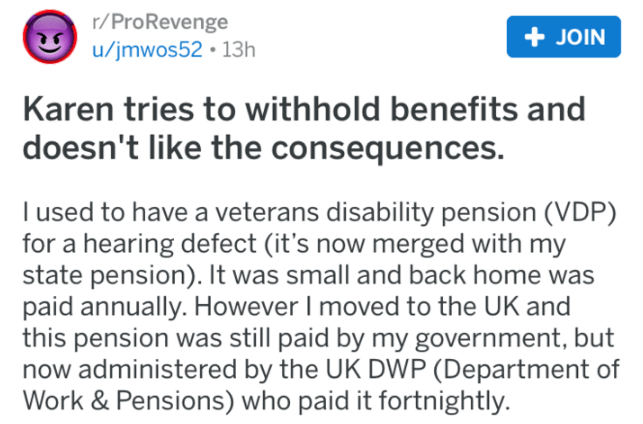 karen - Text - r/ProRevenge u/jmwos52 13h JOIN Karen tries to with hold benefits and doesn't like the consequences. l used to have a veterans disability pension (VDP) for a hearing defect (it's now merged with my state pension). It was small and back home was paid annually. However I moved to the UK and this pension was still paid by my government, but now administered by the UK DWP (Department of Work & Pensions) who paid it fortnightly