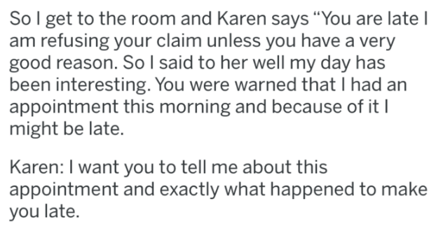 "karen - Text - So I get to the room and Karen says ""You are late I am refusing your claim unless you have a very good reason. So I said to her well my day has been interesting. You were warned that I had an appointment this morning and because of itI might be late. Karen: I want you to tell me about this appointment and exactly what happened to make you late."