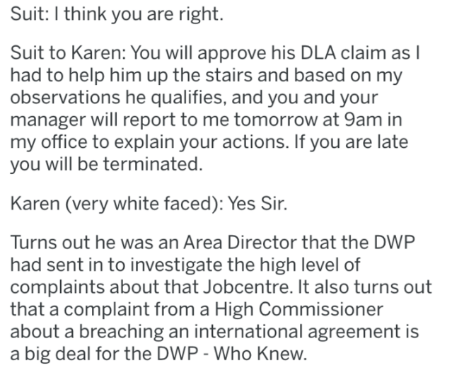karen - Text - Suit: I think you are right. Suit to Karen: You will approve his DLA claim as I had to help him up the stairs and based on my observations he qualifies, and you and your manager will report to me tomorrow at 9am in my office to explain your actions. If you are late you will be terminated. Karen (very white faced): Yes Sir. Turns out he was an Area Director that the DWP had sent in to investigate the high level of complaints about that Jobcentre. It also turns out that a complaint