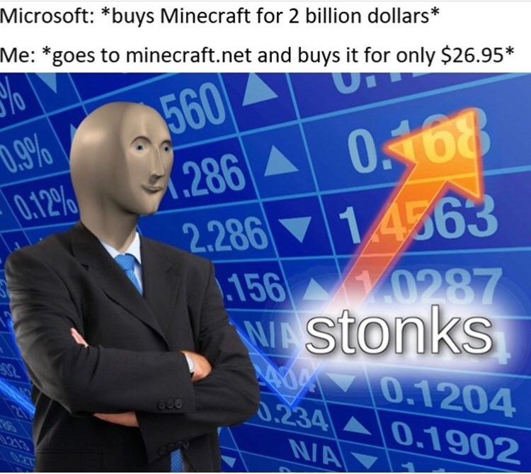 "Meme - ""Microsoft: *buys Minecraft for 2 billion dollars* Me: *goes to minecraft.net and buys it for only $26.95;* Stonks"""
