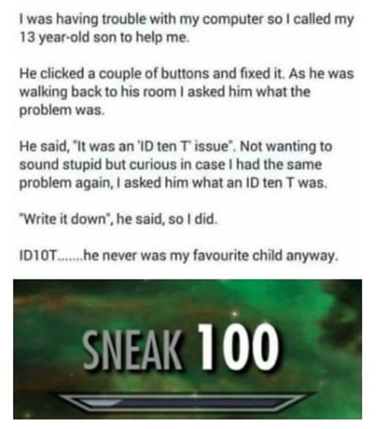 """Text - I was having trouble with my computer so I called my 13 year-old son to help me. He clicked a couple of buttons and fixed it. As he was walking back to his room I asked him what the problem was. He said, """"It was an 'ID ten T' issue. Not wanting to sound stupid but curious in case I had the same problem again, I asked him what an ID ten T was. """"Write it down"""", he said, so I did. ID1OT.... he never was my favourite child anyway. SNEAK 100"""