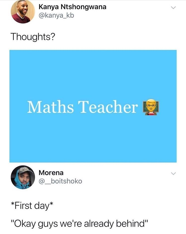 "Text - Kanya Ntshongwana @kanya_kb Thoughts? Maths Teacher Morena @_boitshoko *First day* ""Okay guys we're already behind"""