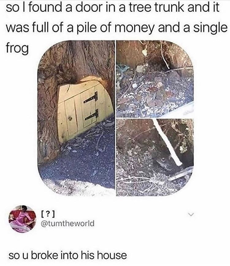 Tree - so I found a door in a tree trunk and it was full of a pile of money and a single frog [?] @tumtheworld so u broke into his house