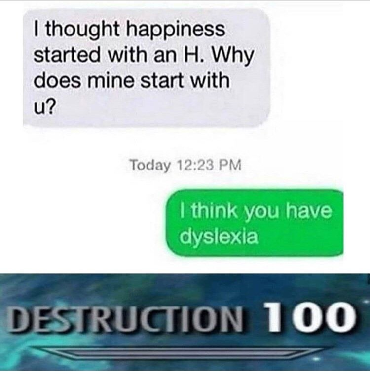 Text - I thought happiness started with an H. Why does mine start with u? Today 12:23 PM I think you have dyslexia DESTRUCTION 100