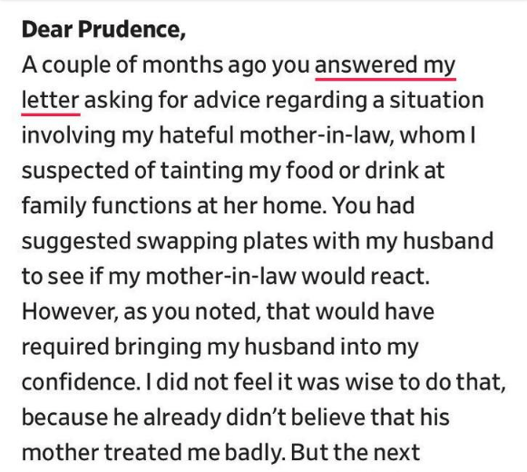 dear prudence - Text - Dear Prudence, A couple of months ago you answered my letter asking for advice regarding a situation involving my hateful mother-in-law, whom I suspected of tainting my food or drink at family functions at her home. You had suggested swapping plates with my husband to see if my mother-in-law would react. However, as you noted, that would have required bringing my husband into my confidence. I did not feel it was wise to do that because he already didn't believe that his mo