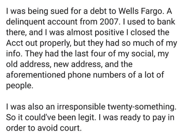 scam - Text - I was being sued for a debt to Wells Fargo. A delinquent account from 2007. I used to bank there, and I was almost positive I closed the Acct out properly, but they had so much of my info. They had the last four of my social, my old address, new address, and the aforementioned phone numbers of a lot of people. I was also an irresponsible twenty-something. So it could've been legit. I was ready to pay in order to avoid court.
