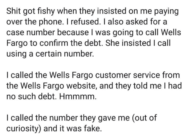 scam - Text - Shit got fishy when they insisted on me paying over the phone. I refused. I also asked for a case number because I was going to call Wells Fargo to confirm the debt. She insisted I call using a certain number. I called the Wells Fargo customer service from the Wells Fargo website, and they told me I had no such debt. Hmmmm. I called the number they gave me (out of curiosity) and it was fake.