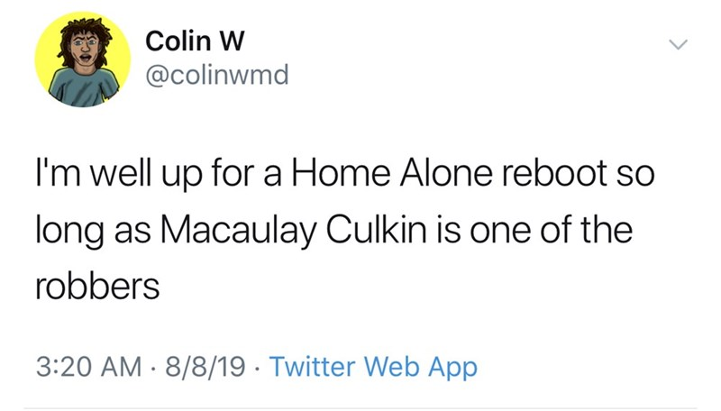 Text - Colin W @colinwmd I'm well up for a Home Alone reboot so long as Macaulay Culkin is one of the robbers 3:20 AM 8/8/19 Twitter Web App