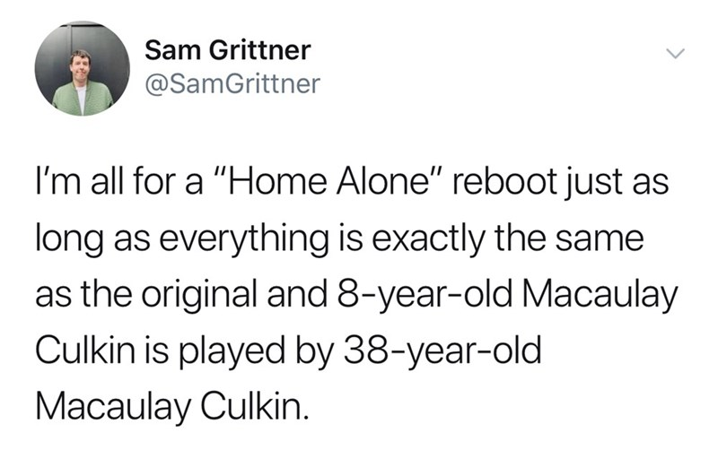 """Text - Sam Grittner @SamGrittner I'm all for a """"Home Alone"""" reboot just as long as everything is exactly the same as the original and 8-year-old Macaulay Culkin is played by 38-year-old Macaulay Culkin."""