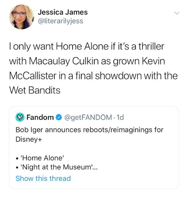 Text - Jessica James @literarilyjess I only want Home Alone if it's a thriller with Macaulay Culkin as grown Kevin McCallister in a final showdown with the Wet Bandits Fandom @getFANDOM - 1d Bob Iger announces reboots/reimaginings for Disney+ 'Home Alone' 'Night at the Museum... Show this thread