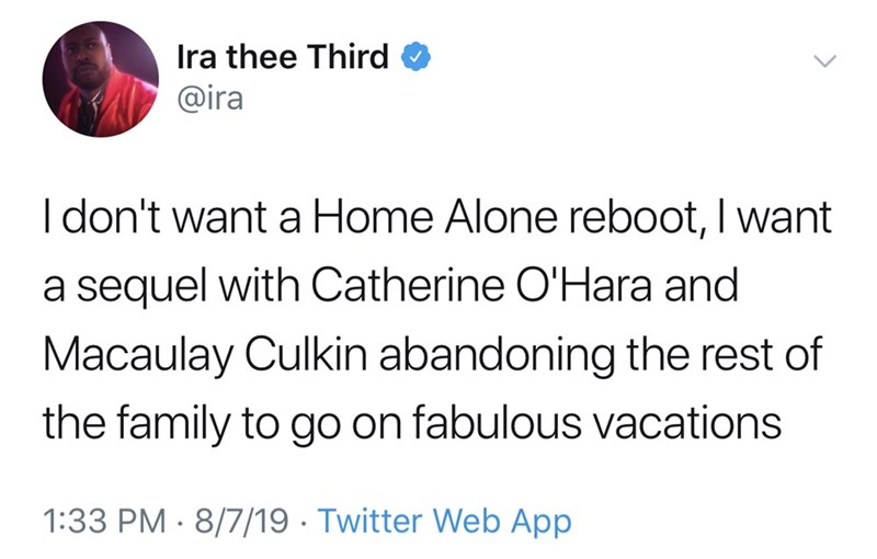 Text - Ira thee Third @ira Idon't want a Home Alone reboot, I want a sequel with Catherine O'Hara and Macaulay Culkin abandoning the rest of the family to go on fabulous vacations 1:33 PM 8/7/19 Twitter Web App