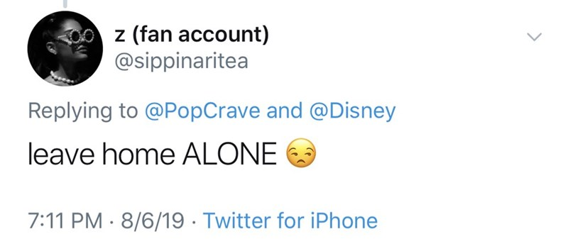 Text - z (fan account) @sippinaritea Replying to @PopCrave and @Disney leave home ALONE 7:11 PM 8/6/19 Twitter for iPhone
