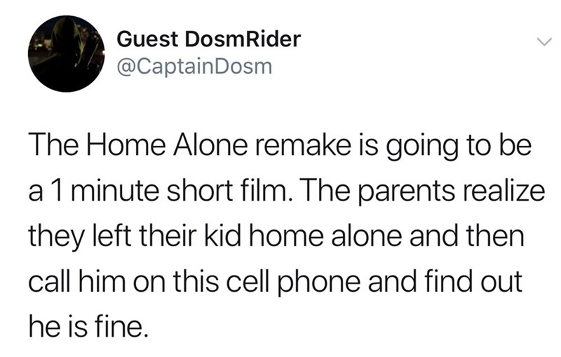 Text - Guest DosmRider @CaptainDosm The Home Alone remake is going to be a 1 minute short film. The parents realize they left their kid home alone and then call him on this cell phone and find out he is fine.