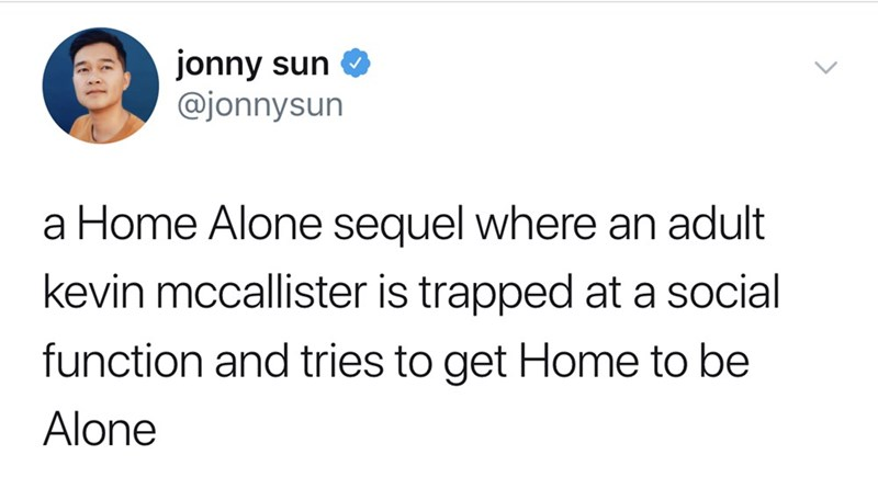 Text - jonny sun @jonnysun a Home Alone sequel where an adult kevin mccallister is trapped at a social function and tries to get Home to be Alone