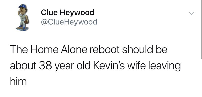 Text - Clue Heywood @ClueHeywood The Home Alone reboot should be about 38 year old Kevin's wife leaving him