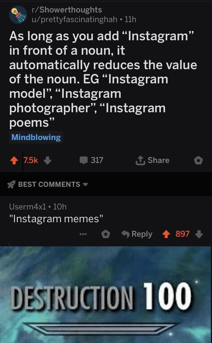 """Meme - """"As long as you add """"Instagram"""" in front of a noun, it automatically reduces the value of the noun. EG """"Instagram model'"""", """"Instagram photographer"""", """"Instagram poems;"""" """"Instagram memes;"""" DESTRUCTION 100"""""""