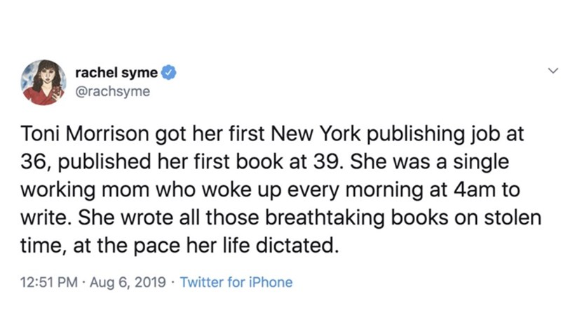 Text - rachel syme @rachsyme Toni Morrison got her first New York publishing job at 36, published her first book at 39. She was a single working mom who woke up every morning at 4am to write. She wrote all those breathtaking books on stolen time, at the pace her life dictated 12:51 PM Aug 6, 2019 Twitter for iPhone