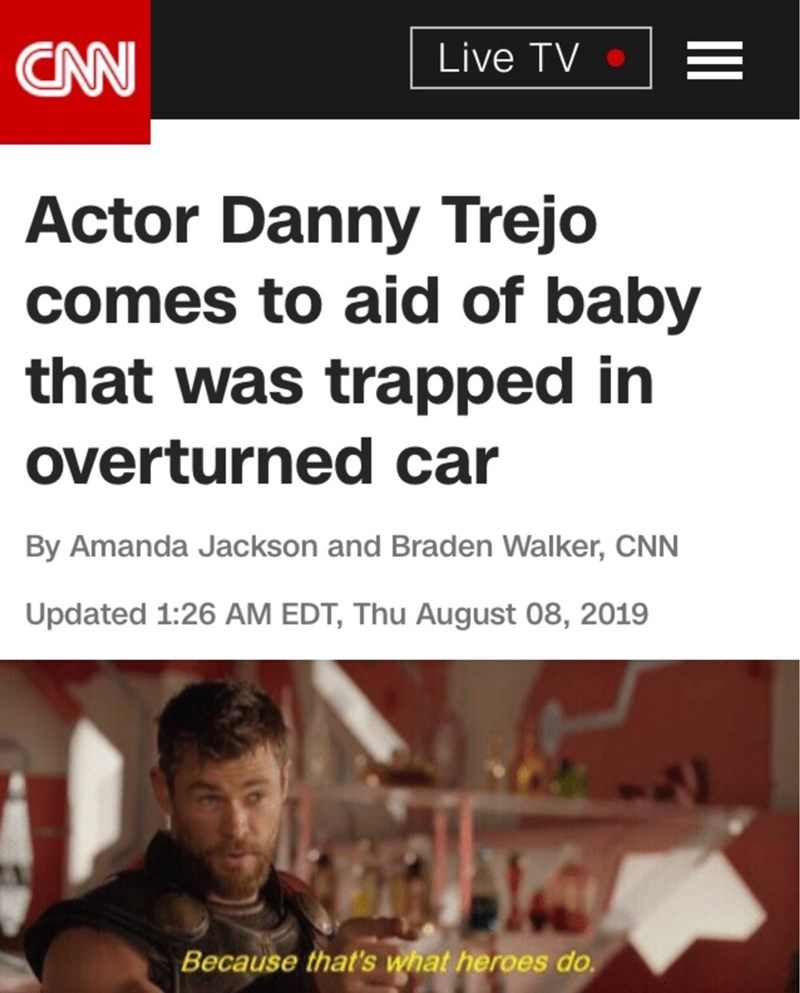 Text - CAN Live TV Actor Danny Trejo comes to aid of baby that was trapped in overturned car By Amanda Jackson and Braden Walker, CNN Updated 1:26 AM EDT, Thu August 08, 2019 Because that's what heroes do.