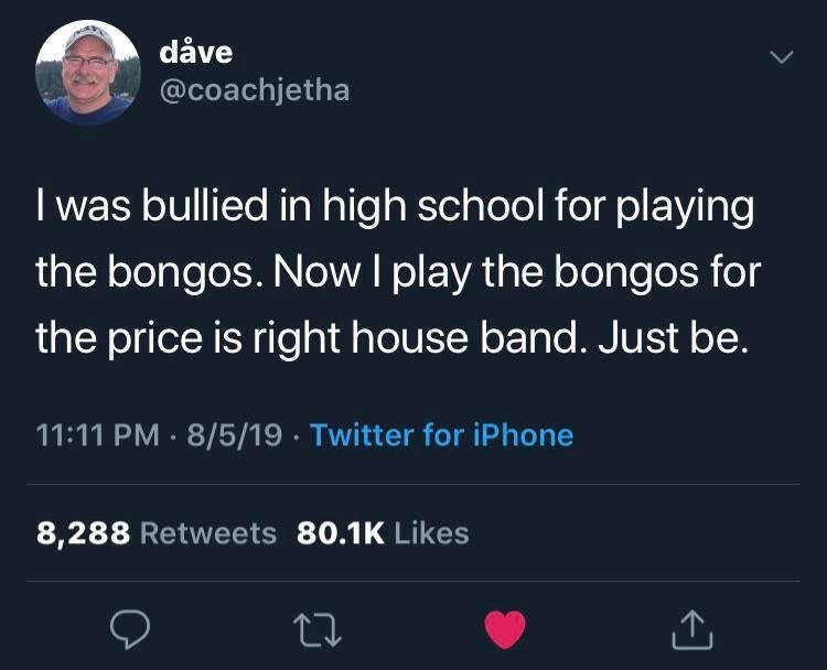 Text - dåve @coachjetha I was bullied in high school for playing the bongos. NowI play the bongos for the price is right house band. Just be. 11:11 PM 8/5/19 Twitter for iPhone 8,288 Retweets 80.1K Likes