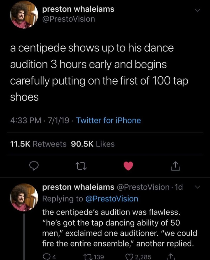 """Text - preston whaleiams @PrestoVision a centipede shows up to his dance audition 3 hours early and begins carefully putting on the first of 100 tap shoes 4:33 PM 7/1/19 Twitter for iPhone 11.5K Retweets 90.5K Likes preston whaleiams @PrestoVision 1d Replying to @PrestoVision the centipede's audition was flawless. """"he's got the tap dancing ability of 50 men,"""" exclaimed one auditioner. """"we could fire the entire ensemble,"""" another replied. 2,285 1139"""