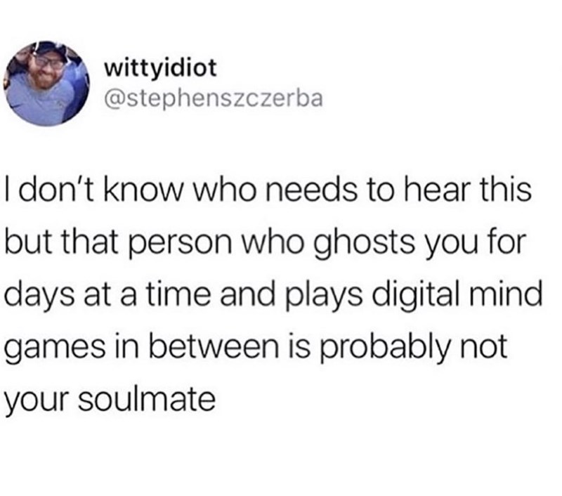 Text - wittyidiot @stephenszczerba I don't know who needs to hear this but that person who ghosts you for days at a time and plays digital mind games in between is probably not your soulmate