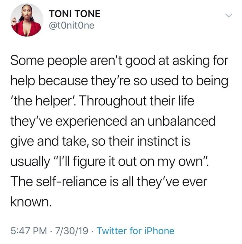 """Text - TONI TONE @tOnitOne Some people aren't good at asking for help because they're so used to being 'the helper'. Throughout their life they've experienced an unbalanced give and take, so their instinct is usually """"I'll figure it out on my oWn"""". The self-reliance is all they've ever known. 5:47 PM 7/30/19 Twitter for iPhone"""