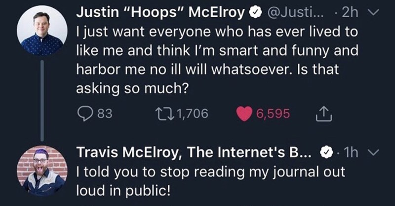 """Text - Justin """"Hoops'"""" McElroy@Justi... .2h I just want everyone who has ever lived to like me and think I'm smart and funny and harbor me no ill will whatsoever. Is that asking so much? L21,706 83 6,595 . 1h Travis McElroy, The Internet's B... I told you to stop reading my journal out loud in public!"""