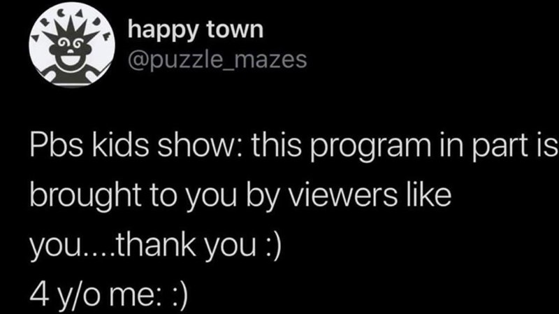 Text - happy town @puzzle_mazes Pbs kids show: this program in part is brought to you by viewers like you...thank you :) 4 y/o me: :)