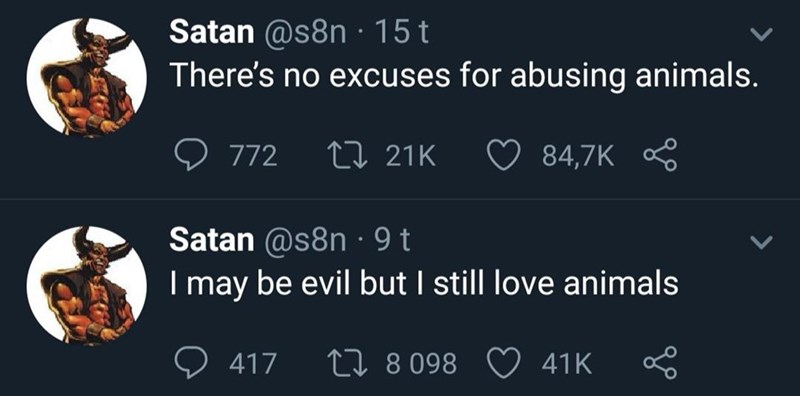 Text - Satan @s8n 15 t There's no excuses for abusing animals. 772 LI 21K 84,7K Satan @s8n 9 t I may be evil but I still love animals L8098 41K 417