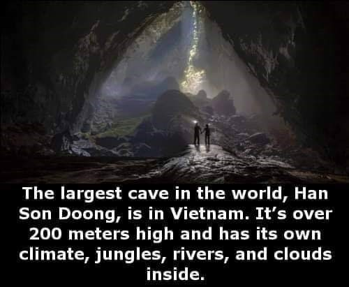 Darkness - The largest cave in the world, Han Son Doong, is in Vietnam. It's over 200 meters high and has its own climate, jungles, rivers, and clouds inside.