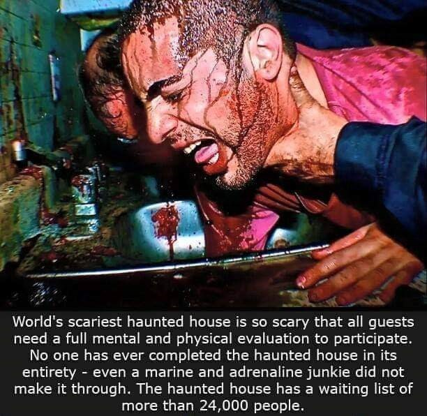 Movie - World's scariest haunted house is so scary that all guests need a full mental and physical evaluation to participate. No one has ever completed the haunted house in its entirety even a marine and adrenaline junkie did not make it through. The haunted house has a waiting list of more than 24,000 people.